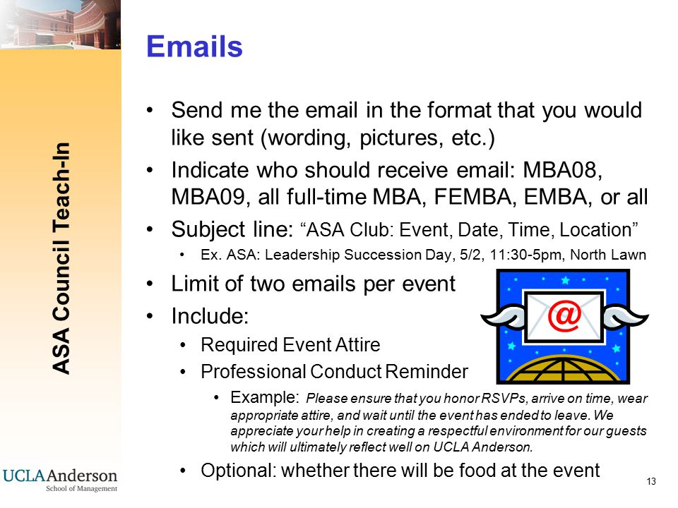ASA Council Teach-In 13 Emails Send me the email in the format that you would like sent (wording, pictures, etc.) Indicate who should receive email: MBA08, MBA09, all full-time MBA, FEMBA, EMBA, or all Subject line: ASA Club: Event, Date, Time, Location Ex.