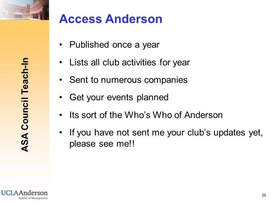 ASA Council Teach-In 26 Access Anderson Published once a year Lists all club activities for year Sent to numerous companies Get your events planned Its sort of the Who's Who of Anderson If you have not sent me your club's updates yet, please see me!!