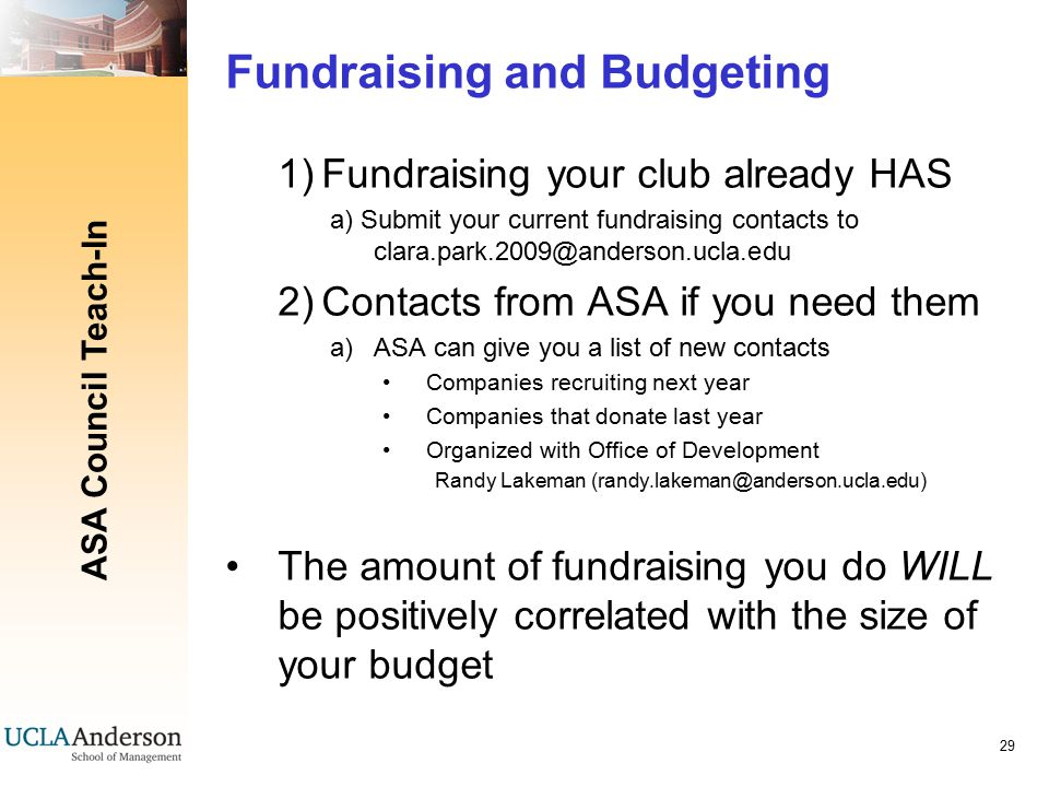 ASA Council Teach-In 29 Fundraising and Budgeting 1)Fundraising your club already HAS a) Submit your current fundraising contacts to clara.park.2009@anderson.ucla.edu 2)Contacts from ASA if you need them a)ASA can give you a list of new contacts Companies recruiting next year Companies that donate last year Organized with Office of Development Randy Lakeman (randy.lakeman@anderson.ucla.edu) The amount of fundraising you do WILL be positively correlated with the size of your budget