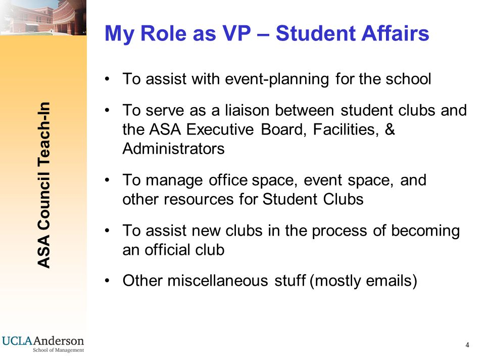 ASA Council Teach-In 4 My Role as VP – Student Affairs To assist with event-planning for the school To serve as a liaison between student clubs and the ASA Executive Board, Facilities, & Administrators To manage office space, event space, and other resources for Student Clubs To assist new clubs in the process of becoming an official club Other miscellaneous stuff (mostly emails)