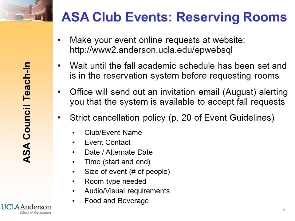 ASA Council Teach-In 47 Reserving Rooms and Planning Logistics Send Executive Dining Room reservations to me: zoe.tanaka.2009@anderson.ucla.edu For all classrooms for lunchtime (11:45-12:45) and evening event reservations, place the request directly through the online system (Event Pro Room Reservation site)  no more than 1 month before each quarter begins (look for email invitation from Denise in late August) EDR scheduling will take several months Please refer to Susan Corley's Event Guidelines for info Keep relevant people in the loop (e.g., Parker CMC, Susan Corley, Michael Heafey)