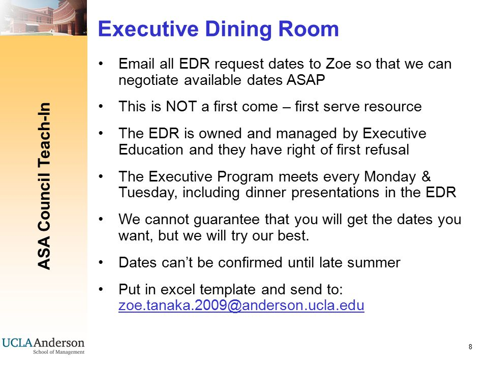 ASA Council Teach-In 8 Executive Dining Room Email all EDR request dates to Zoe so that we can negotiate available dates ASAP This is NOT a first come – first serve resource The EDR is owned and managed by Executive Education and they have right of first refusal The Executive Program meets every Monday & Tuesday, including dinner presentations in the EDR We cannot guarantee that you will get the dates you want, but we will try our best.
