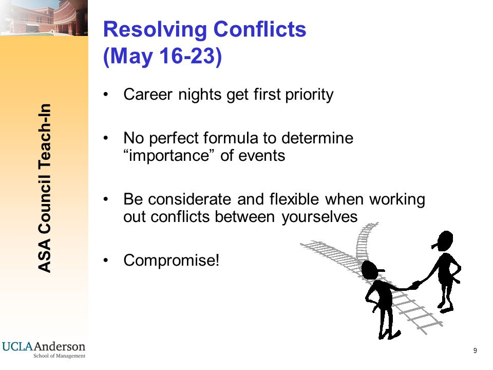 ASA Council Teach-In 9 Resolving Conflicts (May 16-23) Career nights get first priority No perfect formula to determine importance of events Be considerate and flexible when working out conflicts between yourselves Compromise!