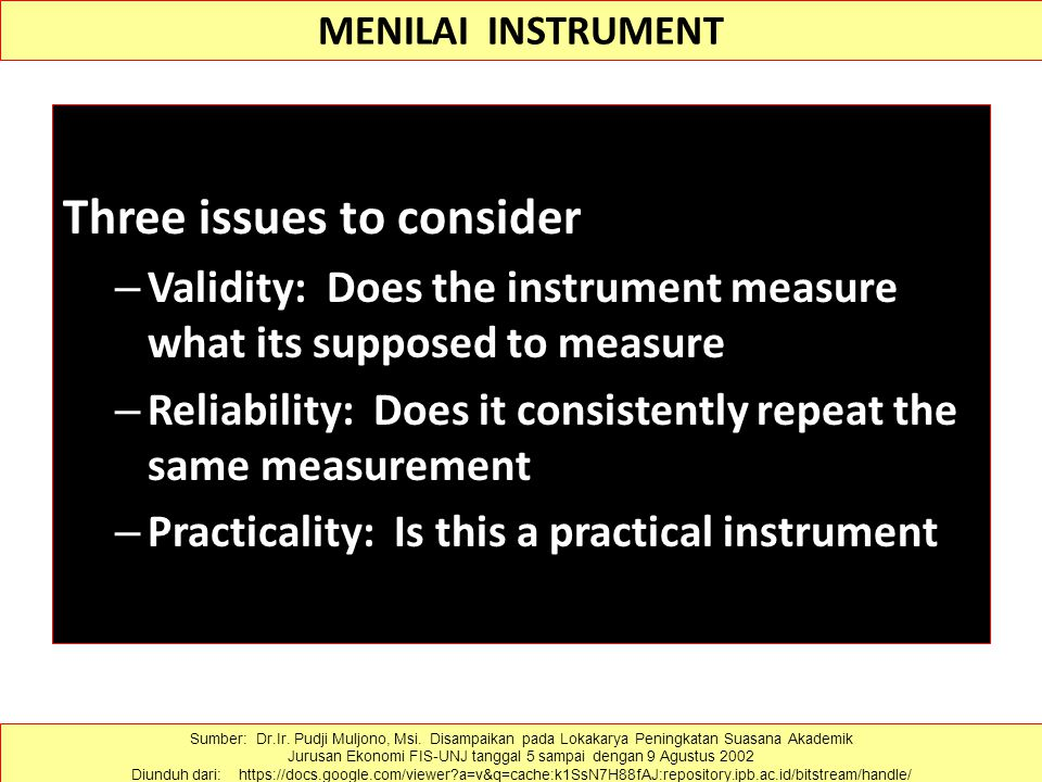 MENILAI INSTRUMENT Three issues to consider – Validity: Does the instrument measure what its supposed to measure – Reliability: Does it consistently repeat the same measurement – Practicality: Is this a practical instrument Sumber: Dr.Ir.
