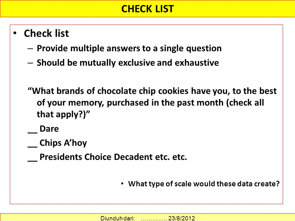 Check list – Provide multiple answers to a single question – Should be mutually exclusive and exhaustive What brands of chocolate chip cookies have you, to the best of your memory, purchased in the past month (check all that apply ) __ Dare __ Chips A'hoy __ Presidents Choice Decadent etc.