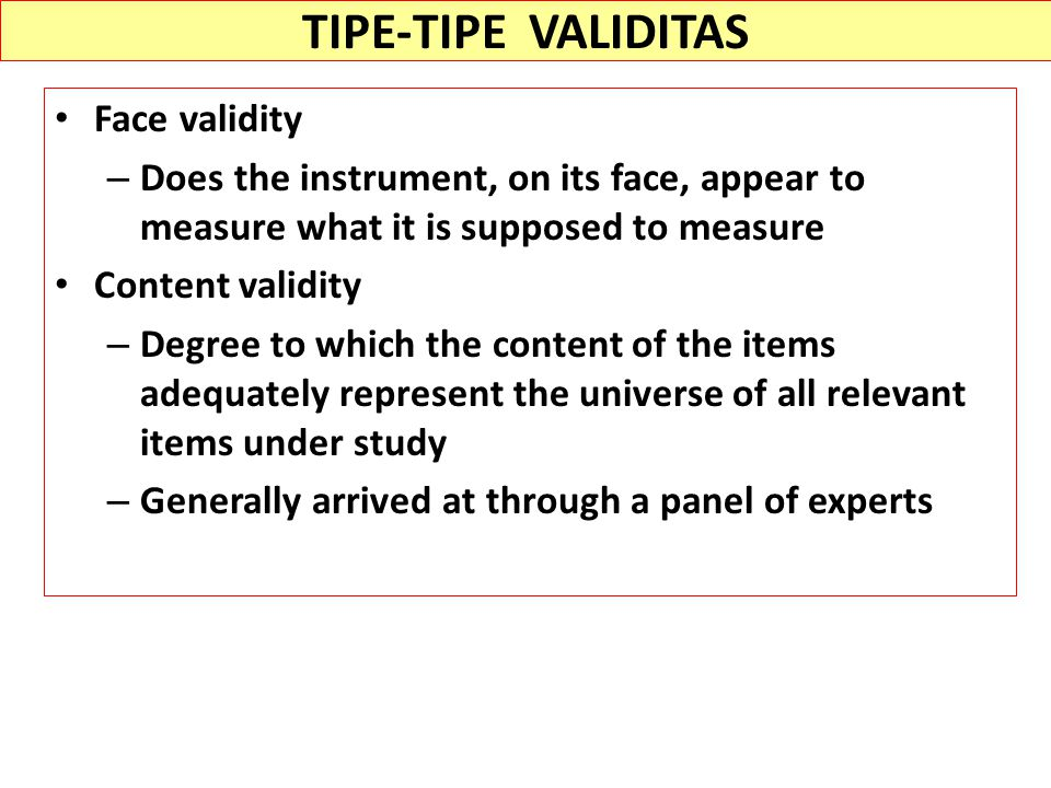 TIPE-TIPE VALIDITAS Face validity – Does the instrument, on its face, appear to measure what it is supposed to measure Content validity – Degree to which the content of the items adequately represent the universe of all relevant items under study – Generally arrived at through a panel of experts