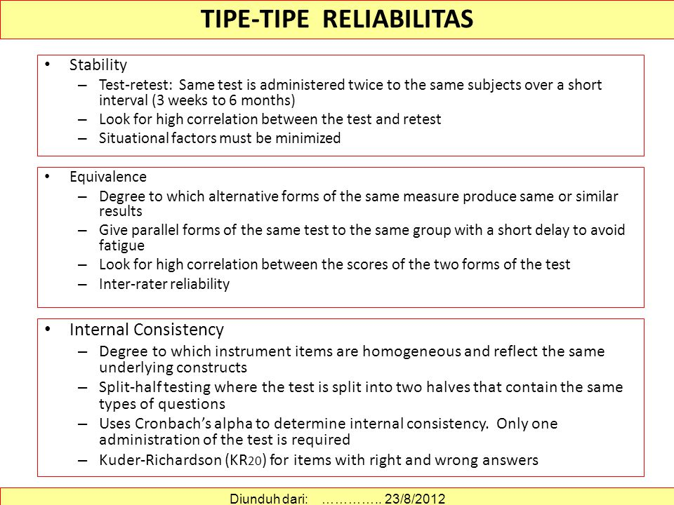Stability – Test-retest: Same test is administered twice to the same subjects over a short interval (3 weeks to 6 months) – Look for high correlation between the test and retest – Situational factors must be minimized TIPE-TIPE RELIABILITAS Diunduh dari: …………..