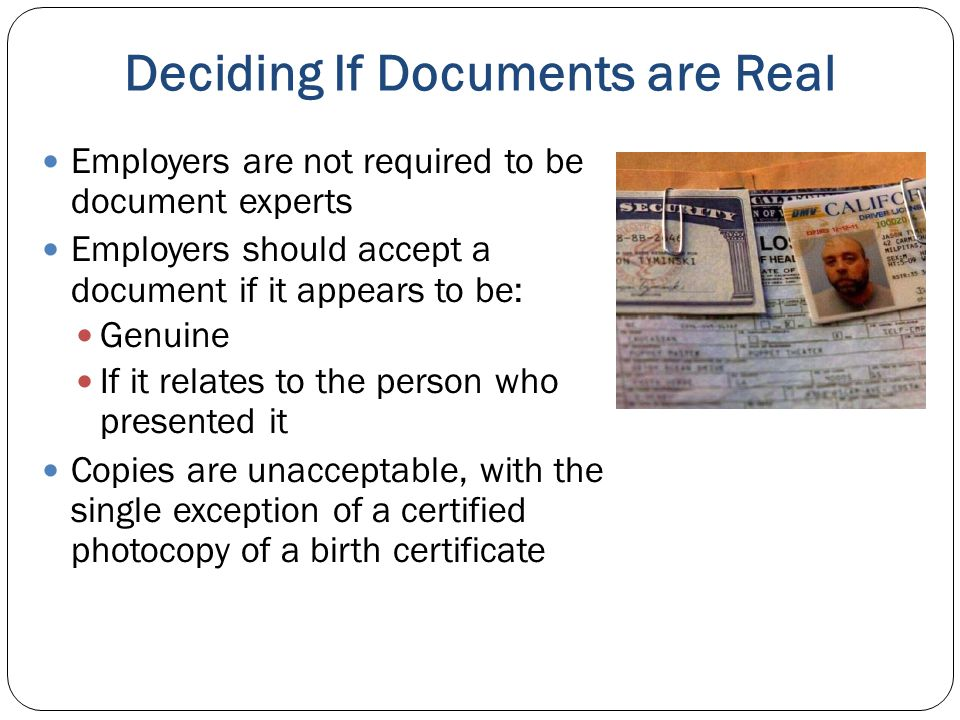 Deciding If Documents are Real Employers are not required to be document experts Employers should accept a document if it appears to be: Genuine If it