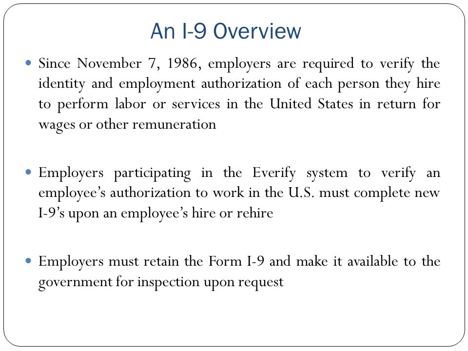 An I-9 Overview Since November 7, 1986, employers are required to verify the identity and employment authorization of each person they hire to perform