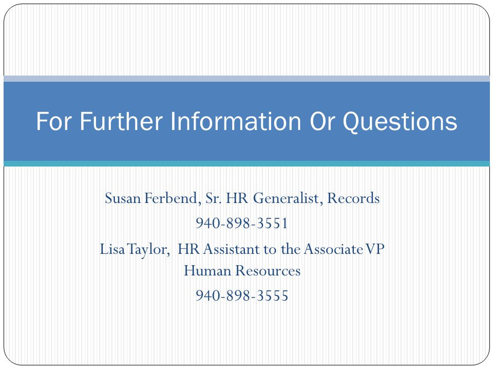 For Further Information Or Questions Susan Ferbend, Sr. HR Generalist, Records 940-898-3551 Lisa Taylor, HR Assistant to the Associate VP Human Resour