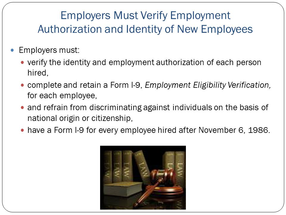 Employers Must Verify Employment Authorization and Identity of New Employees Employers must: verify the identity and employment authorization of each