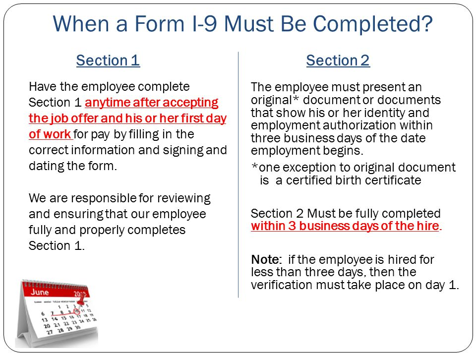 When a Form I-9 Must Be Completed? Section 1Section 2 Have the employee complete Section 1 anytime after accepting the job offer and his or her first