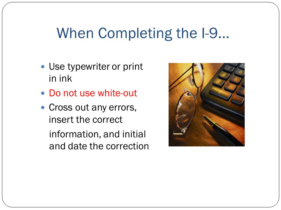 When Completing the I-9… Use typewriter or print in ink Do not use white-out Cross out any errors, insert the correct information, and initial and dat
