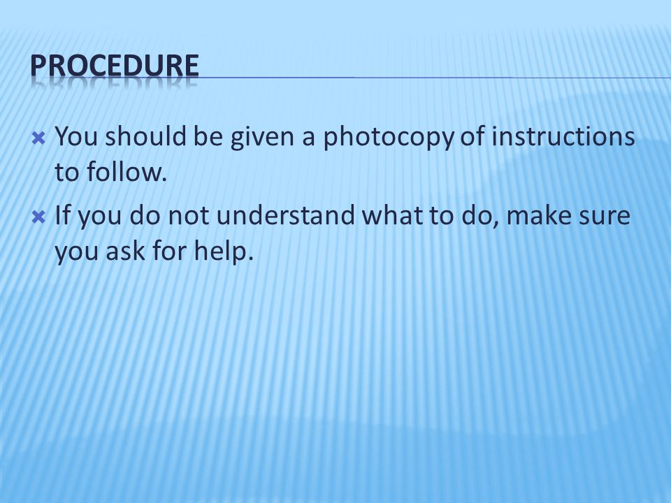  You should be given a photocopy of instructions to follow.  If you do not understand what to do, make sure you ask for help.