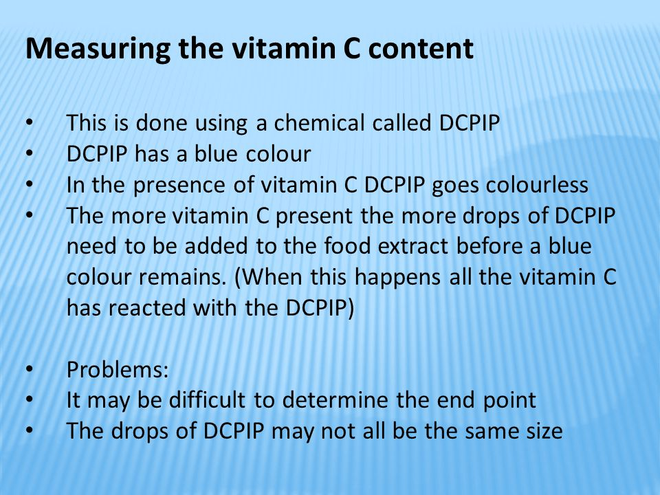 Measuring the vitamin C content This is done using a chemical called DCPIP DCPIP has a blue colour In the presence of vitamin C DCPIP goes colourless