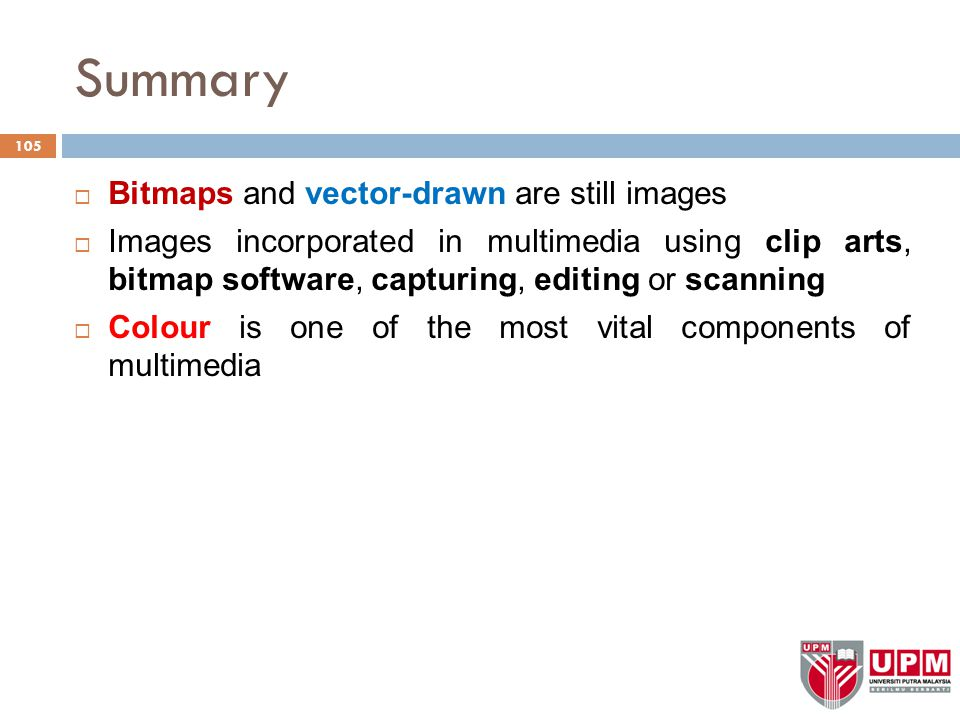 Summary  Bitmaps and vector-drawn are still images  Images incorporated in multimedia using clip arts, bitmap software, capturing, editing or scanning  Colour is one of the most vital components of multimedia 105