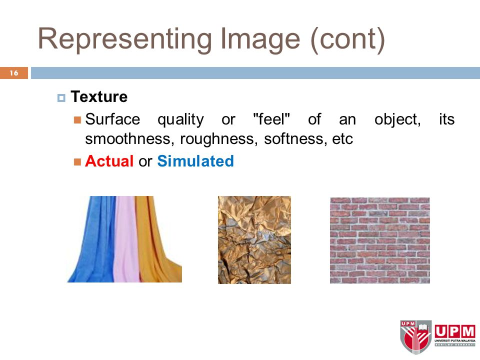 Representing Image (cont)  Texture Surface quality or feel of an object, its smoothness, roughness, softness, etc Actual or Simulated 16