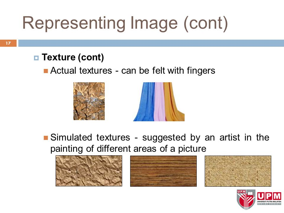 Representing Image (cont)  Texture (cont) Actual textures - can be felt with fingers Simulated textures - suggested by an artist in the painting of different areas of a picture 17