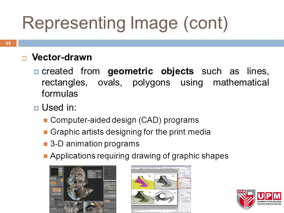 Representing Image (cont)  Vector-drawn  created from geometric objects such as lines, rectangles, ovals, polygons using mathematical formulas  Used in: Computer-aided design (CAD) programs Graphic artists designing for the print media 3-D animation programs Applications requiring drawing of graphic shapes 35