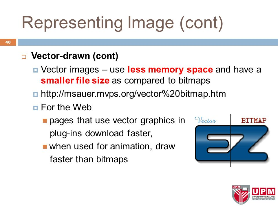 Representing Image (cont)  Vector-drawn (cont)  Vector images – use less memory space and have a smaller file size as compared to bitmaps  http://msauer.mvps.org/vector%20bitmap.htm  For the Web pages that use vector graphics in plug-ins download faster, when used for animation, draw faster than bitmaps 40