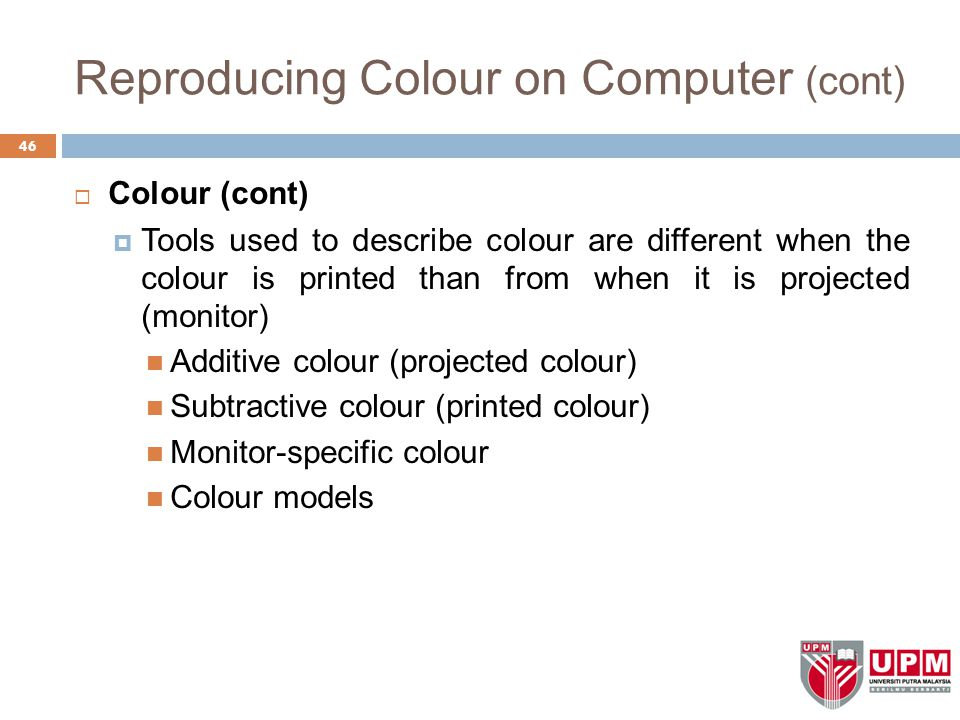 Reproducing Colour on Computer (cont)  Colour (cont)  Tools used to describe colour are different when the colour is printed than from when it is projected (monitor) Additive colour (projected colour) Subtractive colour (printed colour) Monitor-specific colour Colour models 46