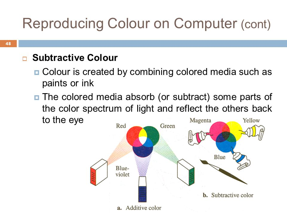 Reproducing Colour on Computer (cont)  Subtractive Colour  Colour is created by combining colored media such as paints or ink  The colored media absorb (or subtract) some parts of the color spectrum of light and reflect the others back to the eye 48