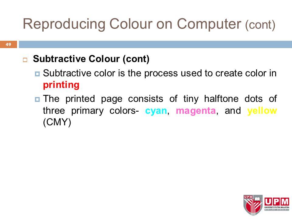 Reproducing Colour on Computer (cont)  Subtractive Colour (cont)  Subtractive color is the process used to create color in printing  The printed page consists of tiny halftone dots of three primary colors- cyan, magenta, and yellow (CMY) 49