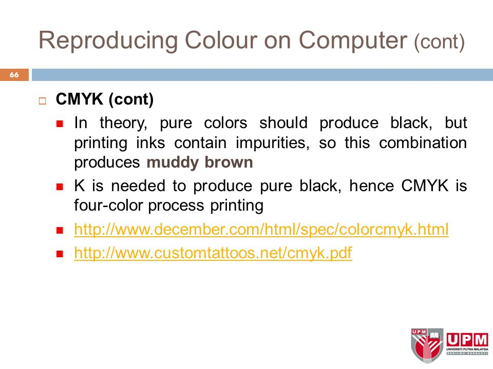 Reproducing Colour on Computer (cont)  CMYK (cont) In theory, pure colors should produce black, but printing inks contain impurities, so this combination produces muddy brown K is needed to produce pure black, hence CMYK is four-color process printing http://www.december.com/html/spec/colorcmyk.html http://www.customtattoos.net/cmyk.pdf 66