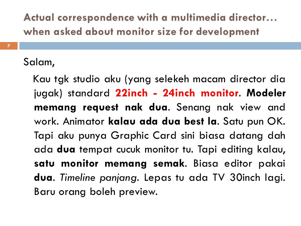 Actual correspondence with a multimedia director… when asked about monitor size for development Salam, Kau tgk studio aku (yang selekeh macam director dia jugak) standard 22inch - 24inch monitor.