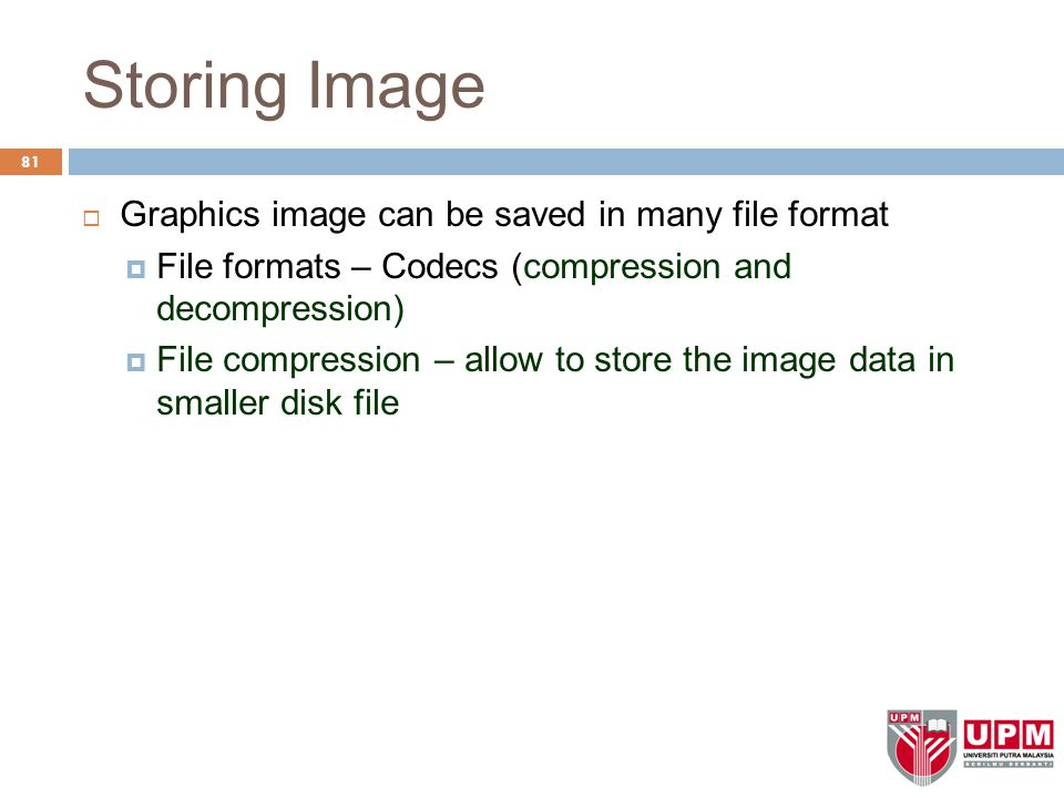 Storing Image  Graphics image can be saved in many file format  File formats – Codecs (compression and decompression)  File compression – allow to store the image data in smaller disk file 81