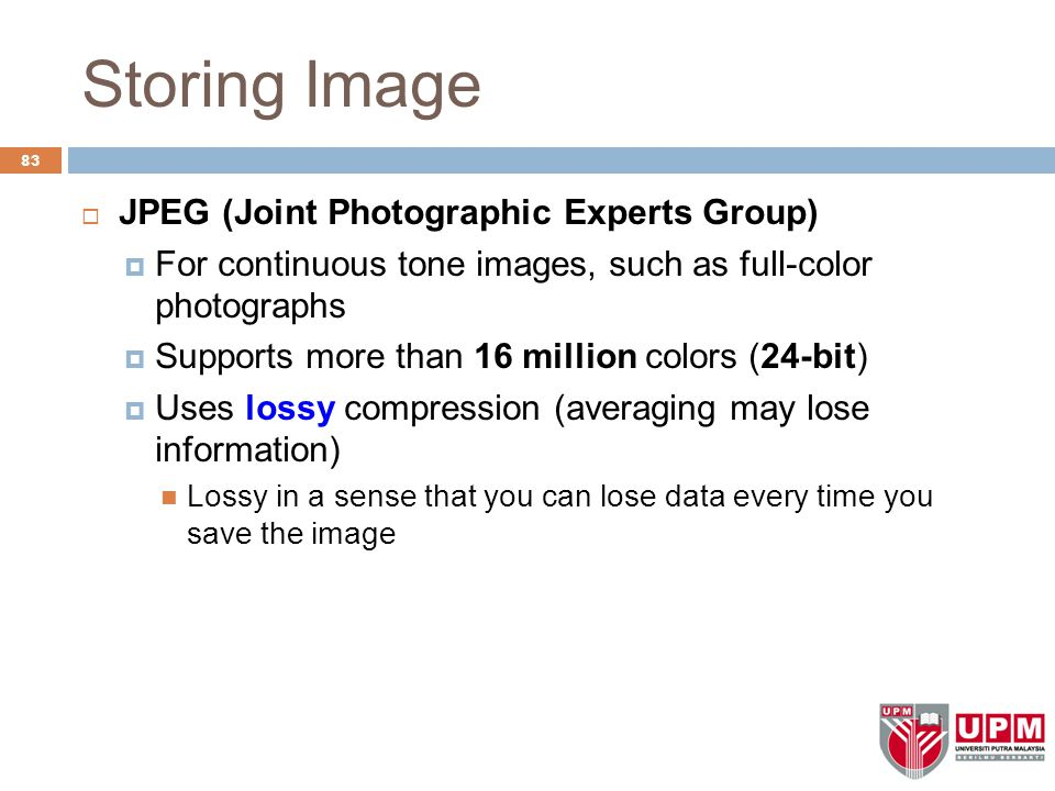 Storing Image  JPEG (Joint Photographic Experts Group)  For continuous tone images, such as full-color photographs  Supports more than 16 million colors (24-bit)  Uses lossy compression (averaging may lose information) Lossy in a sense that you can lose data every time you save the image 83