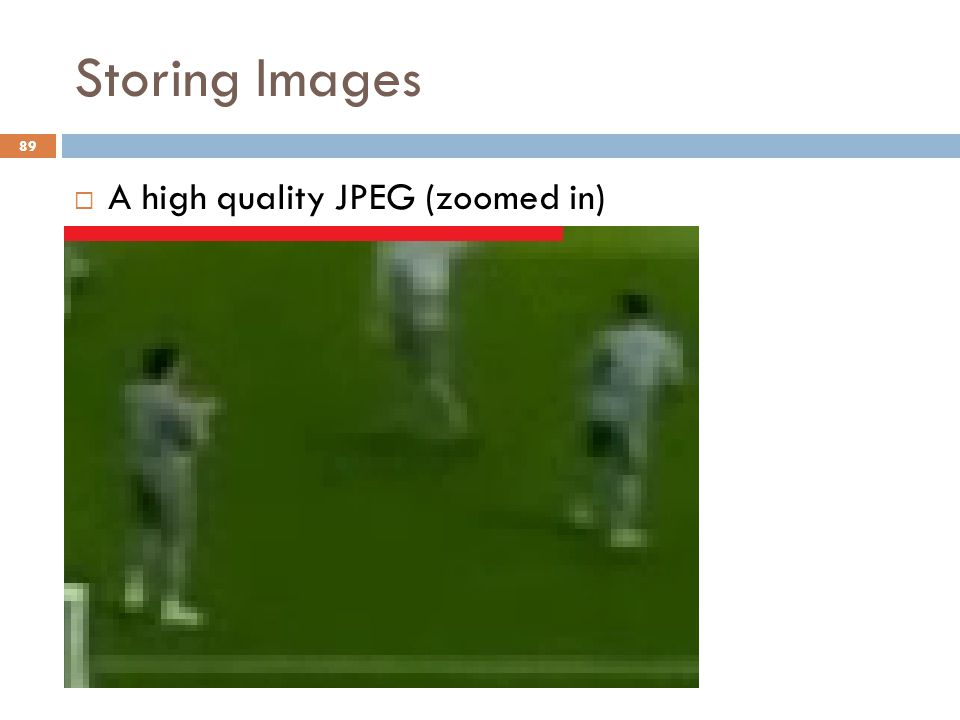 Storing Images  A high quality JPEG (zoomed in) 89