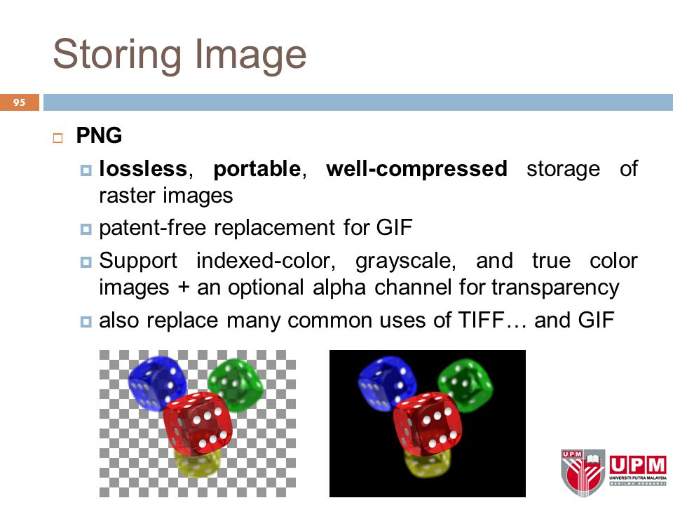Storing Image  PNG  lossless, portable, well-compressed storage of raster images  patent-free replacement for GIF  Support indexed-color, grayscale, and true color images + an optional alpha channel for transparency  also replace many common uses of TIFF… and GIF 95