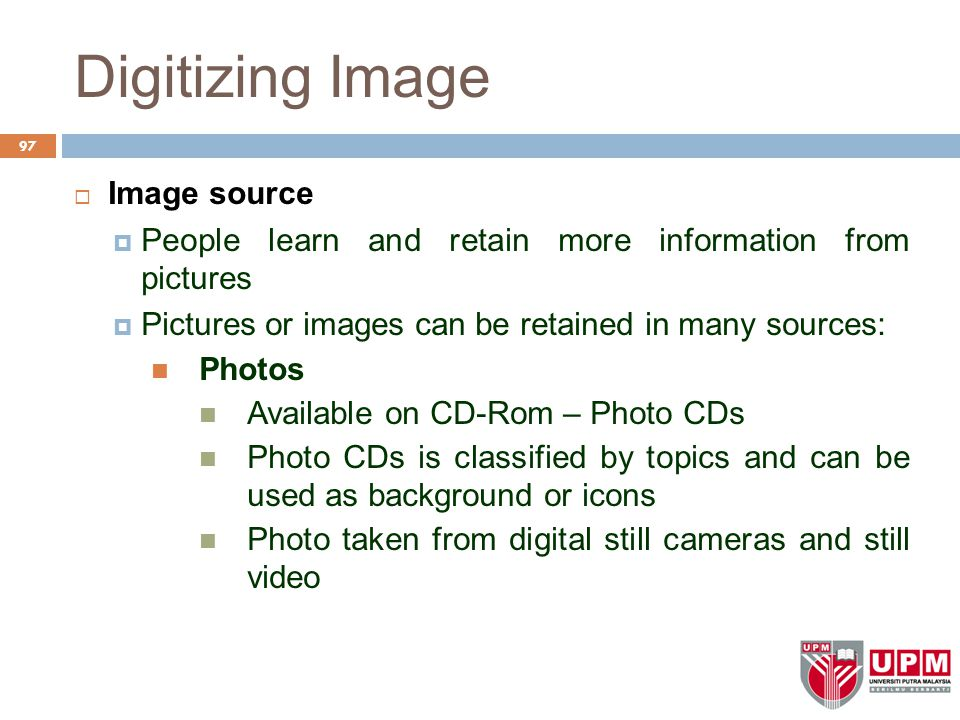 Digitizing Image  Image source  People learn and retain more information from pictures  Pictures or images can be retained in many sources: Photos Available on CD-Rom – Photo CDs Photo CDs is classified by topics and can be used as background or icons Photo taken from digital still cameras and still video 97