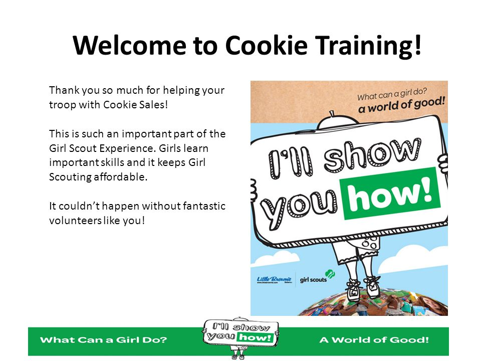 Welcome to Cookie Training! Thank you so much for helping your troop with Cookie Sales! This is such an important part of the Girl Scout Experience. G
