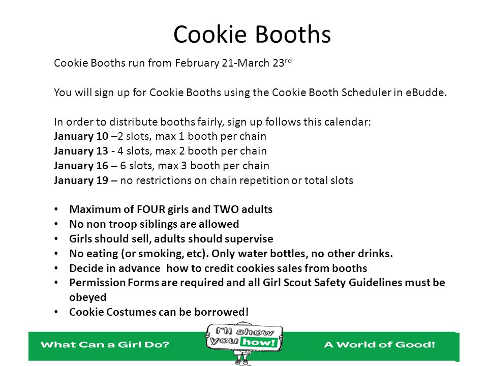 Cookie Booths Cookie Booths run from February 21-March 23 rd You will sign up for Cookie Booths using the Cookie Booth Scheduler in eBudde. In order t