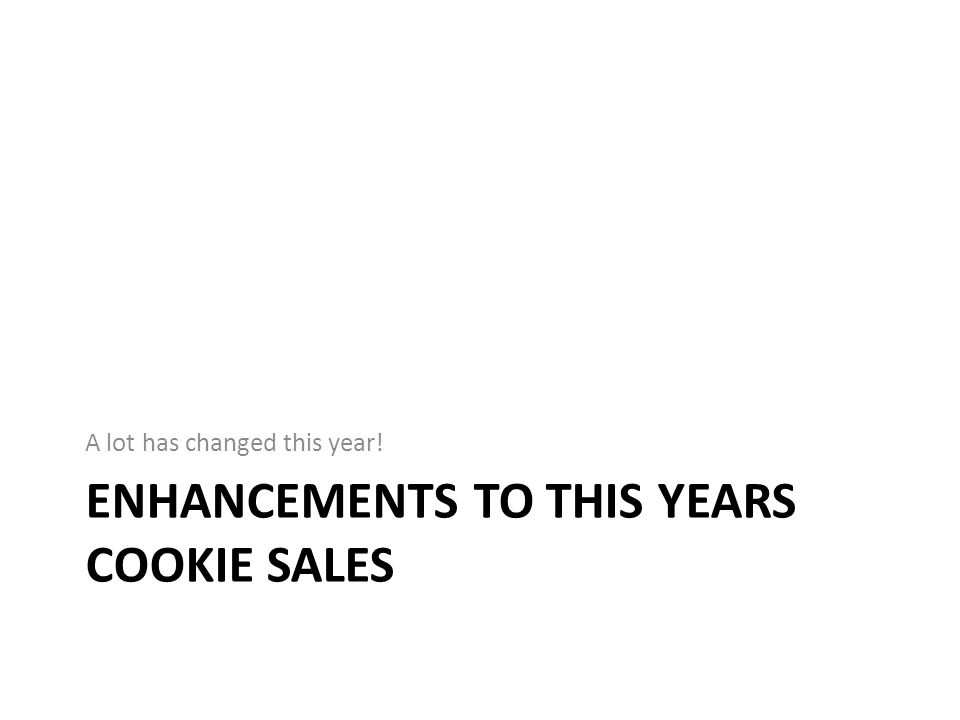 ENHANCEMENTS TO THIS YEARS COOKIE SALES A lot has changed this year!
