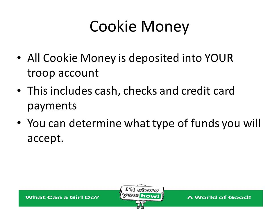 Cookie Money All Cookie Money is deposited into YOUR troop account This includes cash, checks and credit card payments You can determine what type of