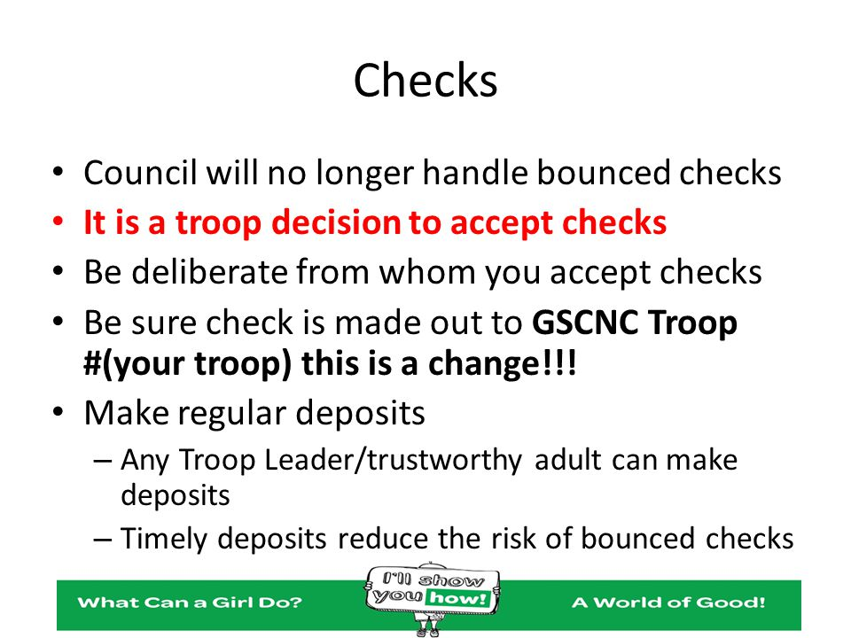 Checks Council will no longer handle bounced checks It is a troop decision to accept checks Be deliberate from whom you accept checks Be sure check is