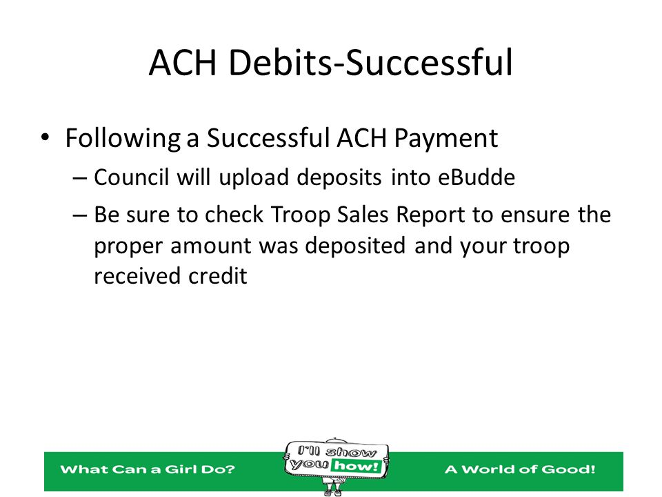ACH Debits-Successful Following a Successful ACH Payment – Council will upload deposits into eBudde – Be sure to check Troop Sales Report to ensure th