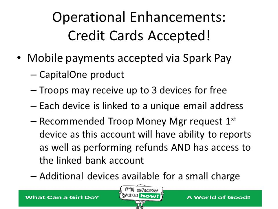 Operational Enhancements: Credit Cards Accepted! Mobile payments accepted via Spark Pay – CapitalOne product – Troops may receive up to 3 devices for