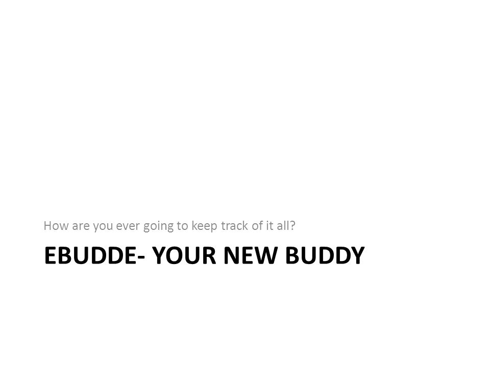EBUDDE- YOUR NEW BUDDY How are you ever going to keep track of it all?