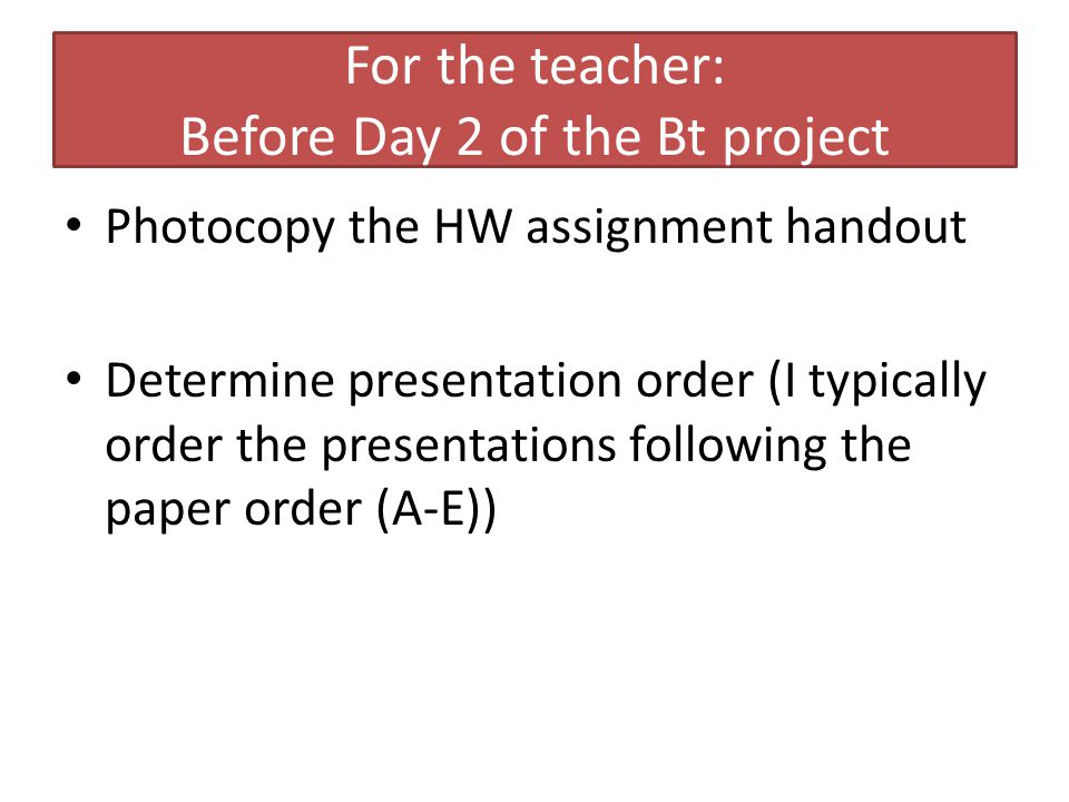 For the teacher: Before Day 2 of the Bt project Photocopy the HW assignment handout Determine presentation order (I typically order the presentations following the paper order (A-E))