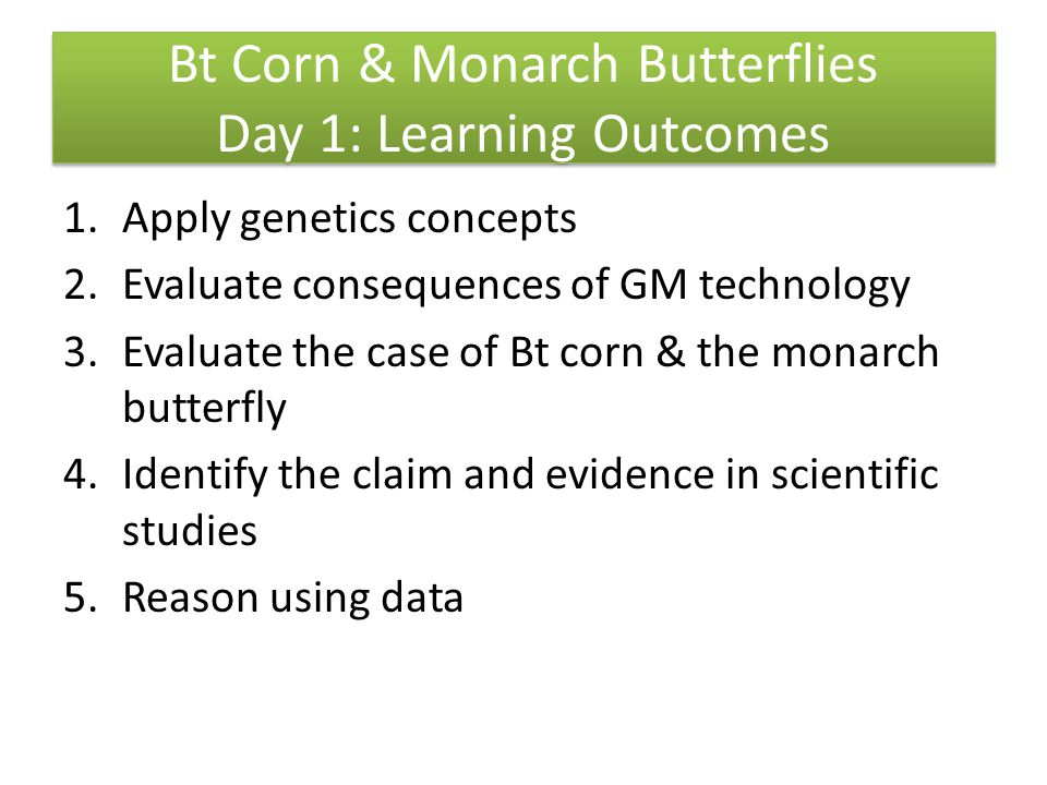 Bt Corn & Monarch Butterflies Day 1: Learning Outcomes 1.Apply genetics concepts 2.Evaluate consequences of GM technology 3.Evaluate the case of Bt corn & the monarch butterfly 4.Identify the claim and evidence in scientific studies 5.Reason using data