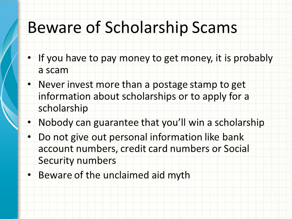 Beware of Scholarship Scams If you have to pay money to get money, it is probably a scam Never invest more than a postage stamp to get information about scholarships or to apply for a scholarship Nobody can guarantee that you'll win a scholarship Do not give out personal information like bank account numbers, credit card numbers or Social Security numbers Beware of the unclaimed aid myth