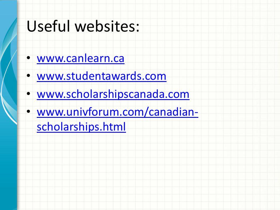 Useful websites: www.canlearn.ca www.studentawards.com www.scholarshipscanada.com www.univforum.com/canadian- scholarships.html www.univforum.com/canadian- scholarships.html