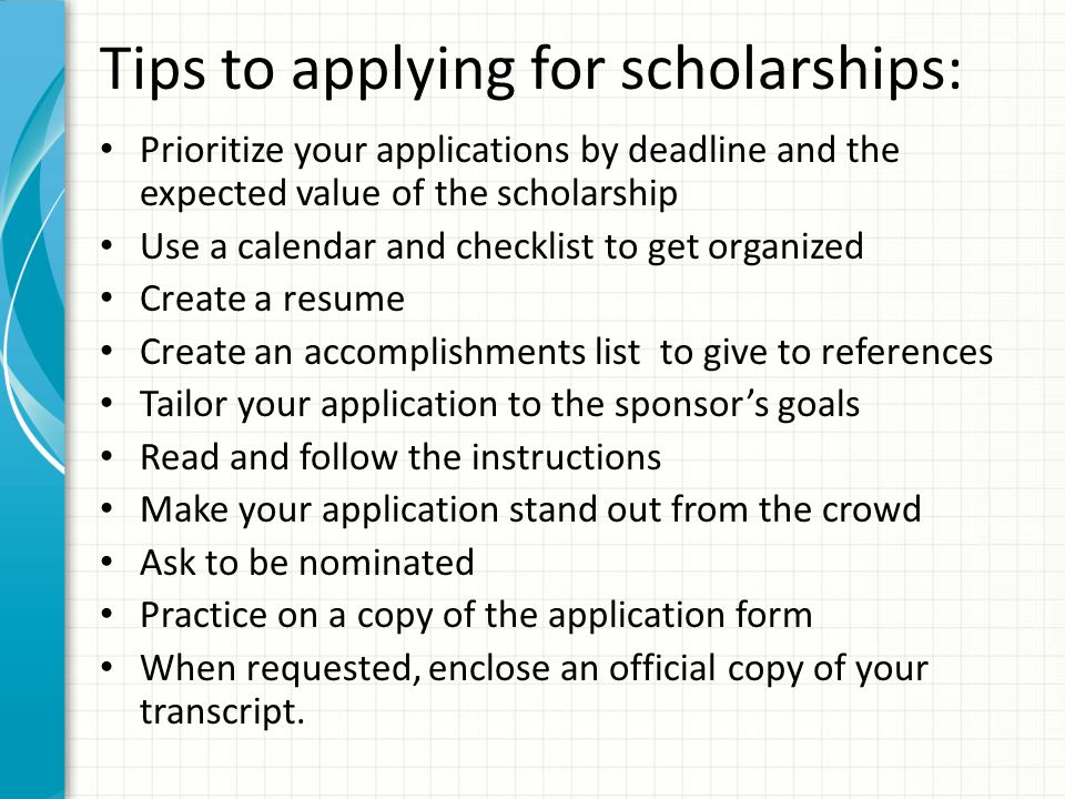 Tips to applying for scholarships: Prioritize your applications by deadline and the expected value of the scholarship Use a calendar and checklist to get organized Create a resume Create an accomplishments list to give to references Tailor your application to the sponsor's goals Read and follow the instructions Make your application stand out from the crowd Ask to be nominated Practice on a copy of the application form When requested, enclose an official copy of your transcript.