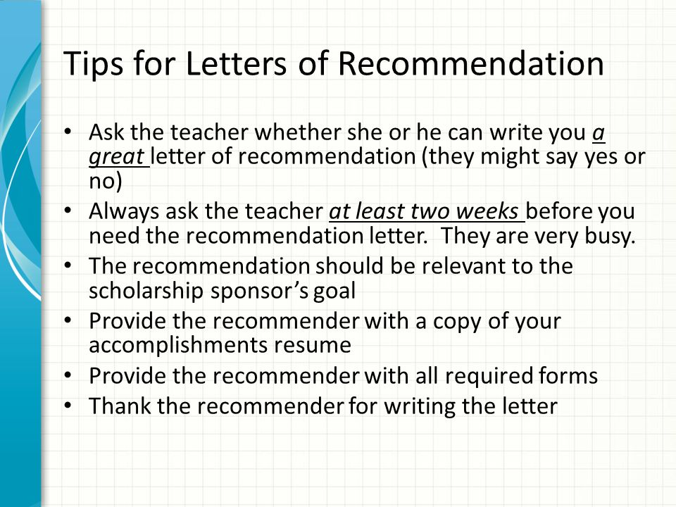 Tips for Letters of Recommendation Ask the teacher whether she or he can write you a great letter of recommendation (they might say yes or no) Always ask the teacher at least two weeks before you need the recommendation letter.