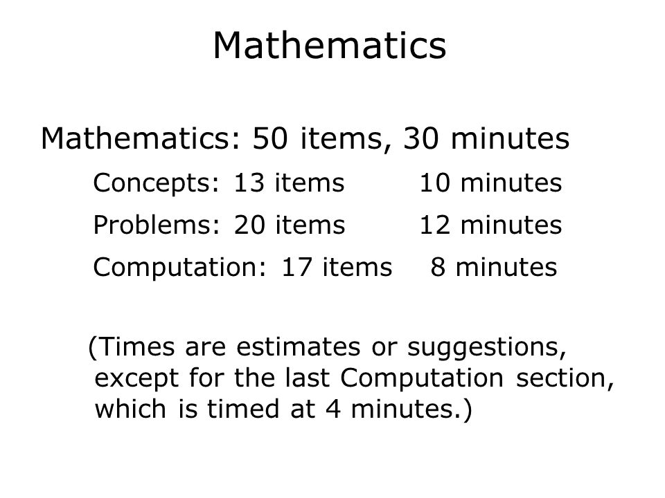 Mathematics Mathematics: 50 items, 30 minutes  Concepts: 13 items 10 minutes  Problems: 20 items 12 minutes  Computation: 17 items 8 minutes (Times are estimates or suggestions, except for the last Computation section, which is timed at 4 minutes.)