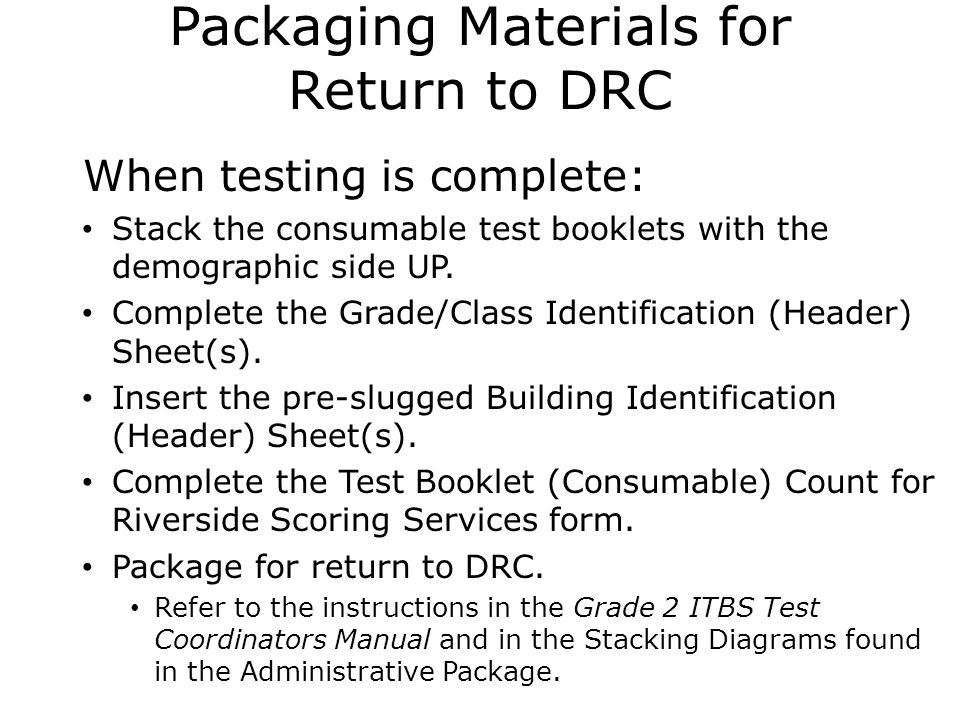 Packaging Materials for Return to DRC  When testing is complete: Stack the consumable test booklets with the demographic side UP.